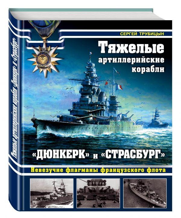 Тяжелые артиллерийские корабли «Дюнкерк» и «Страсбург». Невезучие флагманы Французского флота Трубицын С.Б.