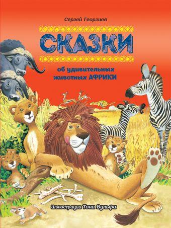 Сказки об удивительных животных Африки Георгиев С.Г.