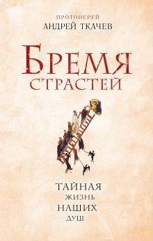 Обложка Бремя страстей. Тайная жизнь наших душ Протоиерей Ткачев Андрей