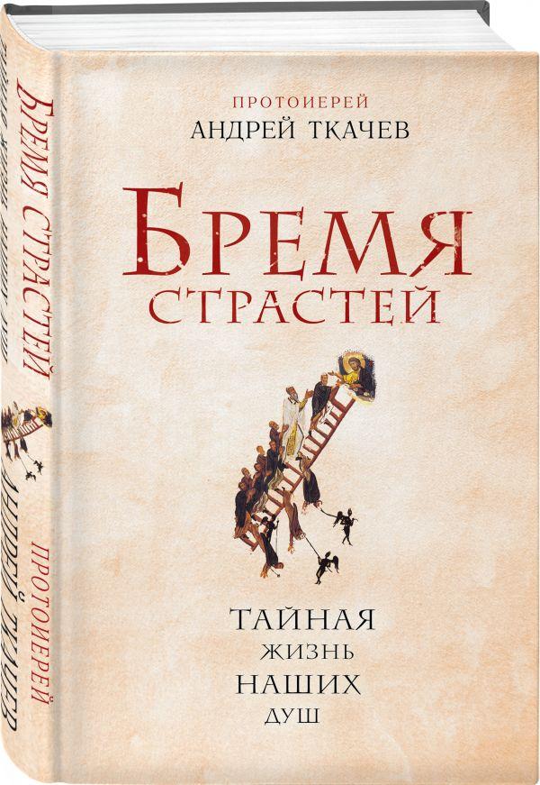 Бремя страстей. Тайная жизнь наших душ Протоиерей Андрей Ткачев