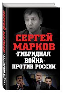 Марков С.А. - «Гибридная война» против России обложка книги