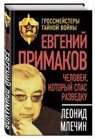 Евгений Примаков. Человек, который спас разведку