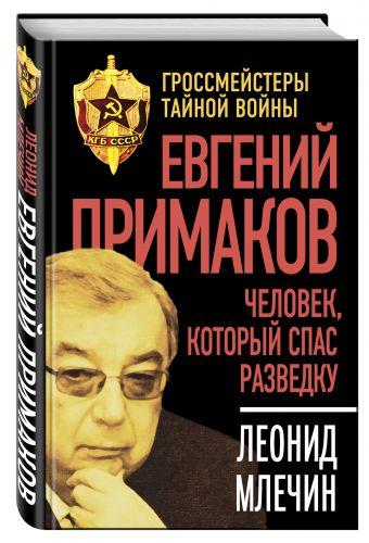 Евгений Примаков. Человек, который спас разведку Млечин Л.М.
