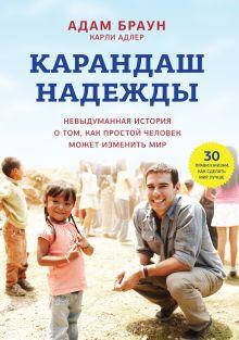 Браун А.; Адлер К. - Карандаш надежды. Невыдуманная история о том, как простой человек может изменить мир обложка книги