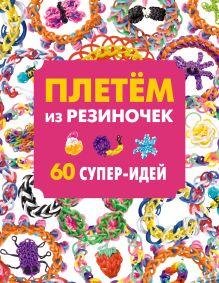 - Плетем из резиночек. 60 супер-идей обложка книги