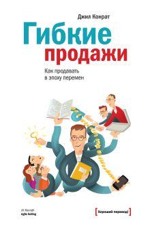 Конрат Д. - Гибкие продажи. Как продавать в эпоху перемен обложка книги
