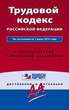 Обложка Трудовой кодекс РФ. По состоянию на 1 июля 2015 года. С комментариями к последним изменениям