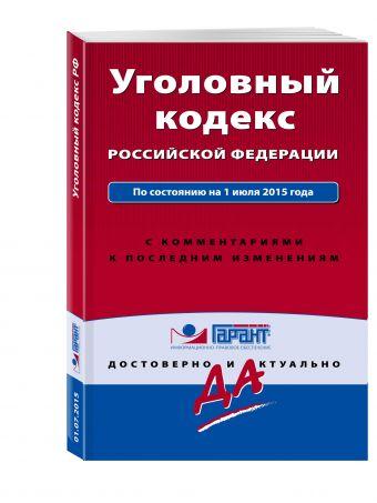 Уголовный кодекс РФ. По состоянию на 1 июля 2015 года. С комментариями к последним изменениям