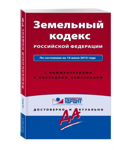 Земельный кодекс РФ. По состоянию на 10 июля 2015 года. С комментариями к последним изменениям