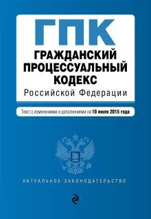 Обложка Гражданский процессуальный кодекс Российской Федерации : текст с изм. и доп. на 10 июля 2015 г.