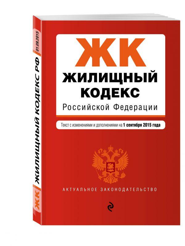 Жилищный кодекс Российской Федерации : текст с изм. и доп. на 1 сентября 2015 г.