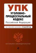 Уголовно-процессуальный кодекс Российской Федерации : текст с изм. и доп. на 10 июля 2015 г. от ЭКСМО