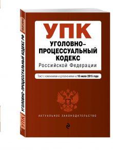 - Уголовно-процессуальный кодекс Российской Федерации : текст с изм. и доп. на 10 июля 2015 г. обложка книги