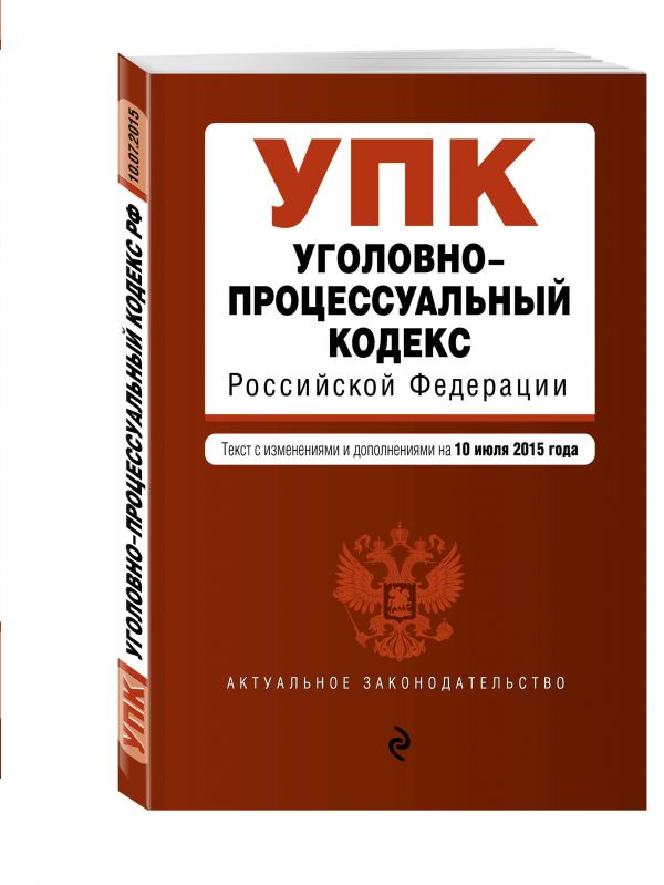Уголовно-процессуальный кодекс Российской Федерации : текст с изм. и доп. на 10 июля 2015 г.