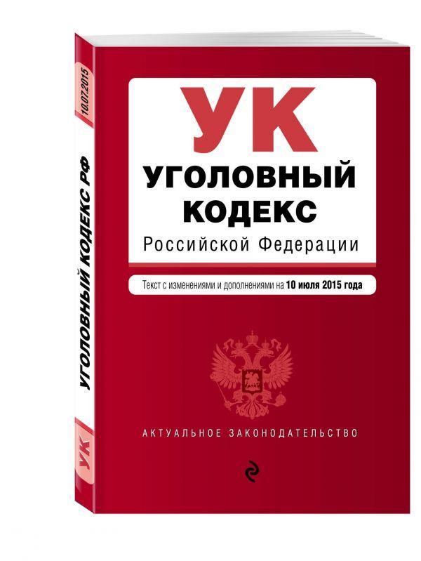 Уголовный кодекс Российской Федерации : текст с изм. и доп. на 10 июля 2015 г.