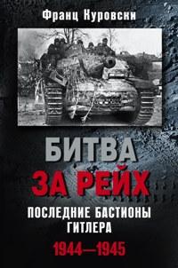 Битва за рейх. Последние бастионы Гитлера 1944-1945 Куровски Ф.