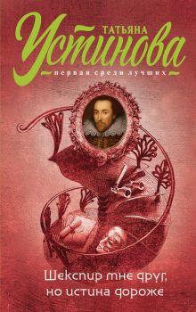 Обложка Шекспир мне друг, но истина дороже Татьяна Устинова