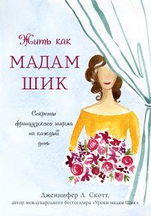 Обложка Жить как мадам Шик. Секреты французского шарма на каждый день Дженнифер Л. Скотт