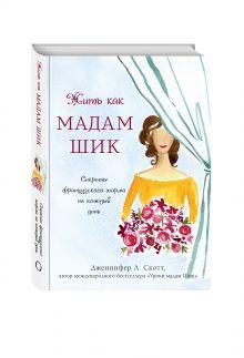 Дженнифер Л. Скотт - Жить как мадам Шик. Секреты французского шарма на каждый день обложка книги