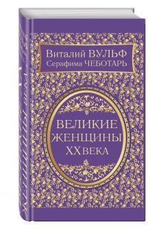 Вульф В.Я., Чеботарь С.А. - Великие женщины XX века. Самое полное издание обложка книги