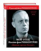 Риббентроп Р. - Мой отец Иоахим фон Риббентроп. «Никогда против России!»' обложка книги