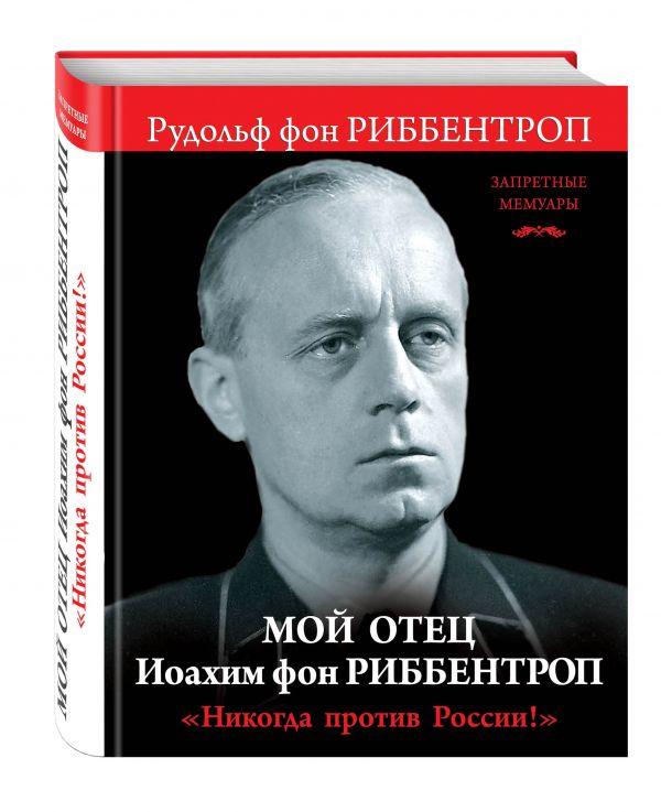 Мой отец Иоахим фон Риббентроп. «Никогда против России!»