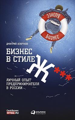 Бизнес в стиле Ж***: Личный опыт предпринимателя в России Агарунов Д.