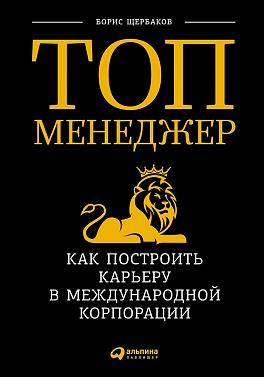 Топ-менеджер: Как построить карьеру в международной корпорации Щербаков Б.