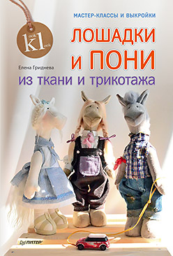 Лошадки и пони из ткани и трикотажа. Мастер-классы и выкройки. Гриднева Е. Н. Гриднева Е. Н.