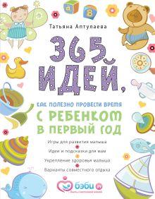 Обложка 365 идей как полезно провести время с ребенком в первый год Татьяна Аптулаева