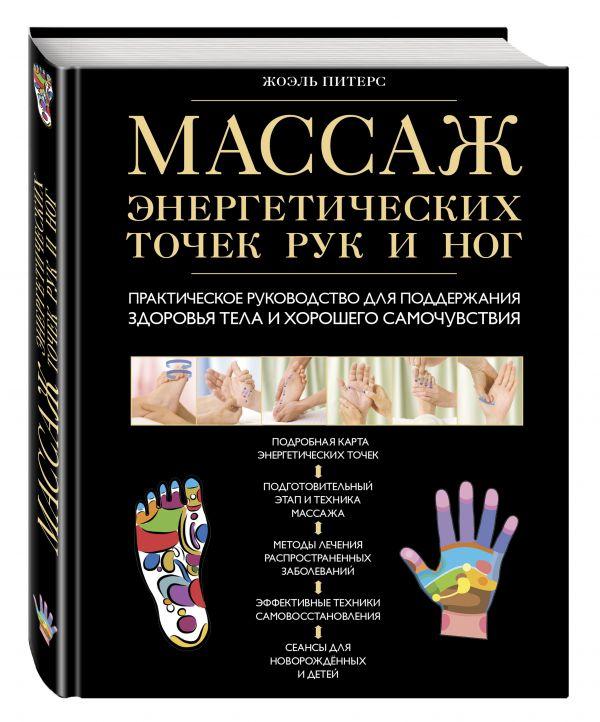 Массаж энергетических точек рук и ног. Практическое руководство для поддержания здоровья тела и хорошего самочувствия Жоэль Питерс