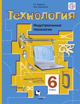 Технология. Индустриальные технологии. 6класс. Учебник ТищенкоА.Т., СимоненкоВ.Д.