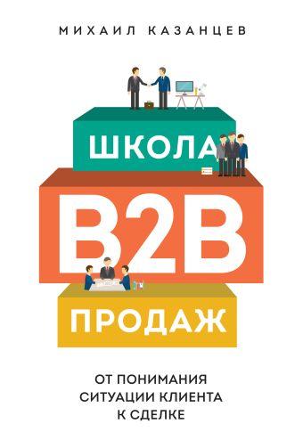 Школа B2B-продаж. От понимания ситуации клиента к сделке Казанцев М.