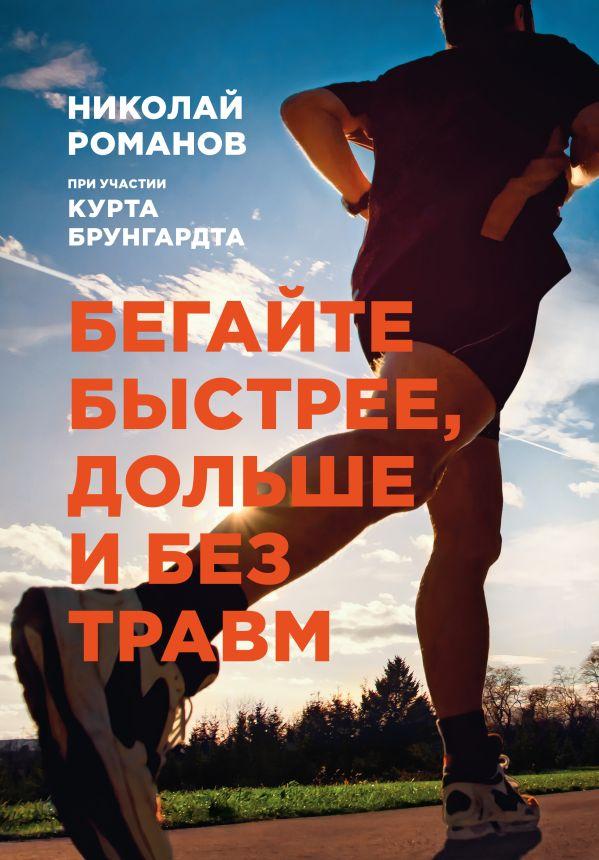 Бегайте быстрее, дольше и без травм Романов Н.; Брунгардт К.