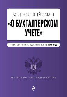 - Федеральный закон О бухгалтерском учете: текст с изм. и доп. на 2015 год обложка книги