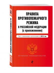 - Правила противопожарного режима в Российской Федерации (с приложениями): текст со всеми изменениями на 2015 г. обложка книги