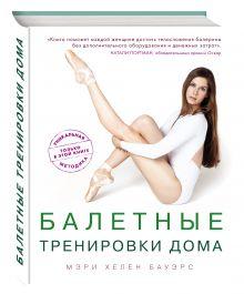 Бауэрс М. - Балетные тренировки дома. Фитнес на основе балетной школы обложка книги