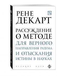 Декарт Р. - Рассуждение о методе для верного направления разума и отыскания истины в науках обложка книги
