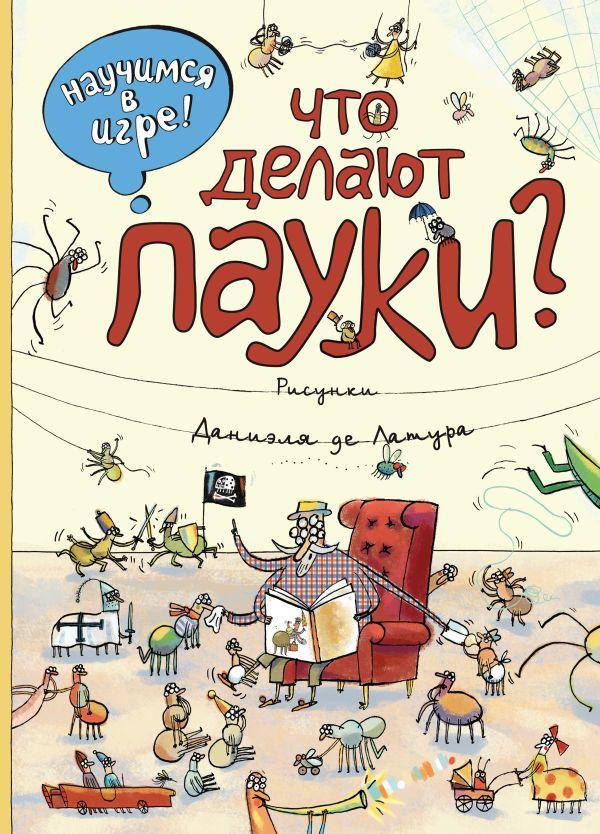 Что делают пауки (ил. Д. де Латур) Филиппова Н.Н.