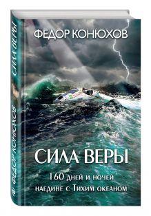 Конюхов Ф.Ф. - Сила веры. 160 дней и ночей наедине с Тихим океаном обложка книги