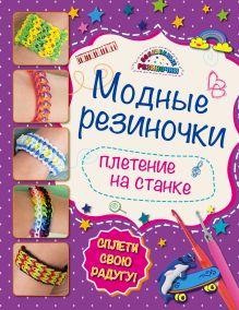 Скуратович К.Р. - Модные резиночки: плетение на станке (обновленное) обложка книги