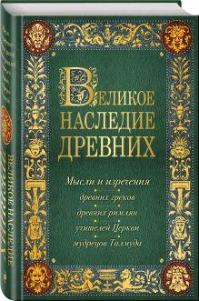 Великое наследие древних: мысли и изречения древних греков, древних римлян, учителей Церкви, мудрецов Талмуда