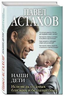 Астахов П.А. - Наши дети. Исповедь о самых близких и беззащитных обложка книги