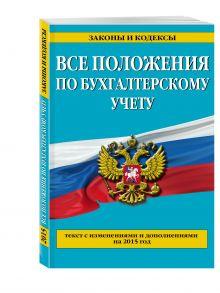 - Все положения по бухгалтерскому учету: со всеми изменениями на 2015 год обложка книги