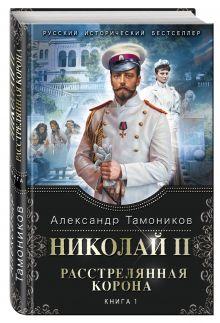 Тамоников А.А. - Николай II. Расстрелянная корона. Книга 1 обложка книги