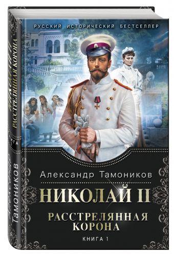 Николай II. Расстрелянная корона. Книга 1 Тамоников А.А.