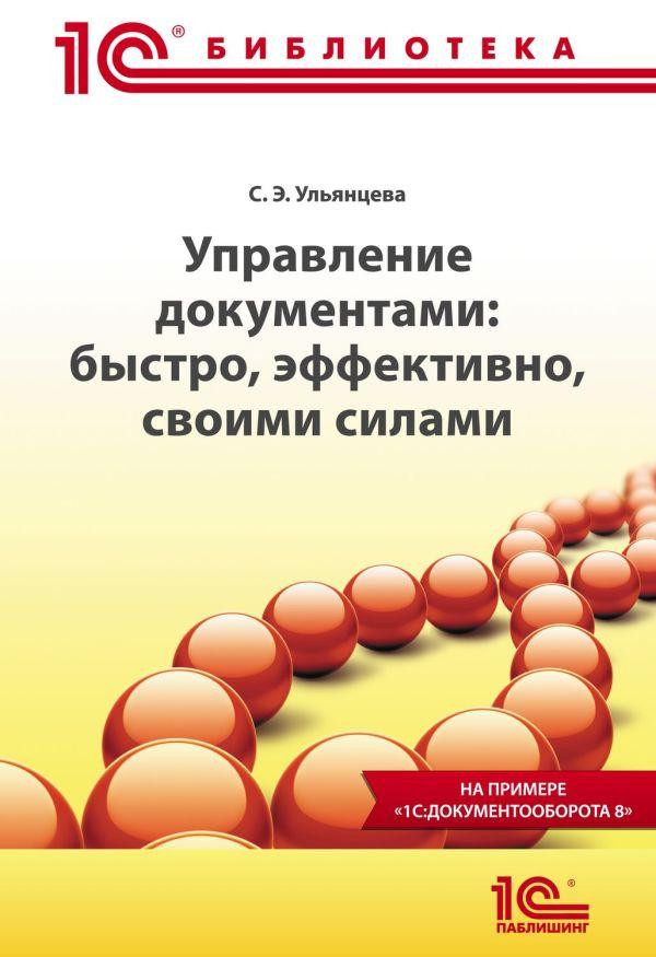 """Управление документами: быстро, эффективно, своими силами. На примере """"1С:Документооборота 8"""" Ульянцева С.Э."""