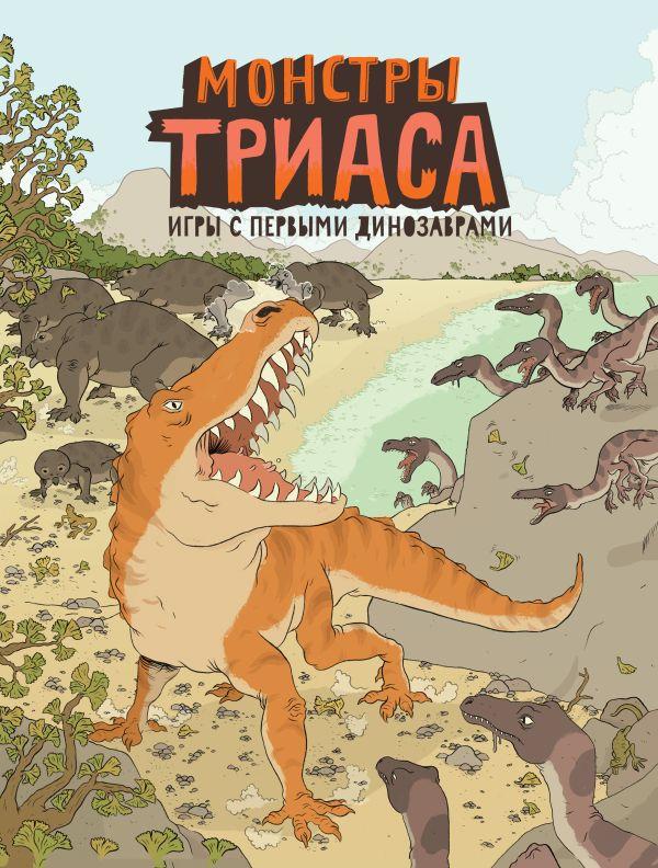 Монстры триаса. Игры с первыми динозаврами Крамптон Н.