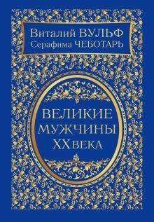 Обложка Великие мужчины XX века Виталий Вульф, Серафима Чеботарь