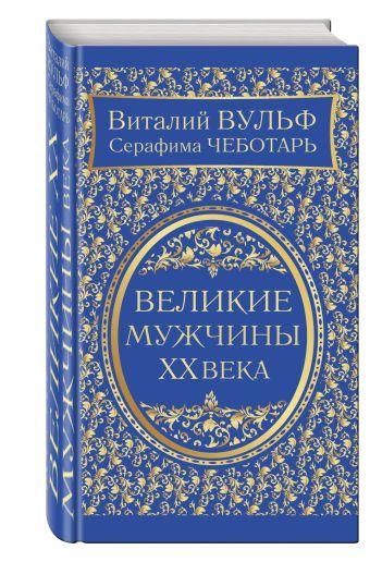 Великие мужчины XX века Вульф В.Я., Чеботарь С.А.